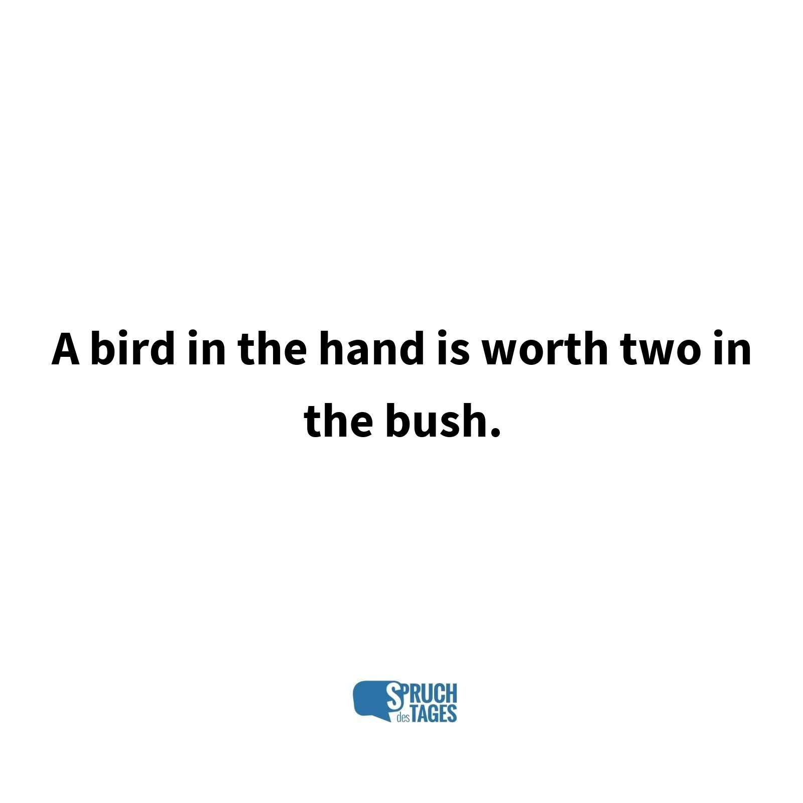 A bird in the hand is worth two in the bush.