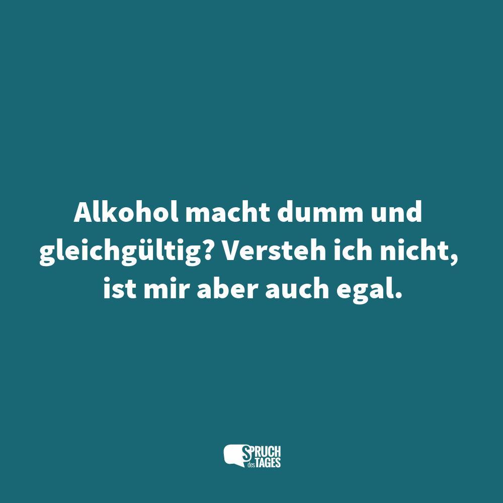 Alkohol Macht Dumm Und Gleichgültig Versteh Ich Nicht Ist
