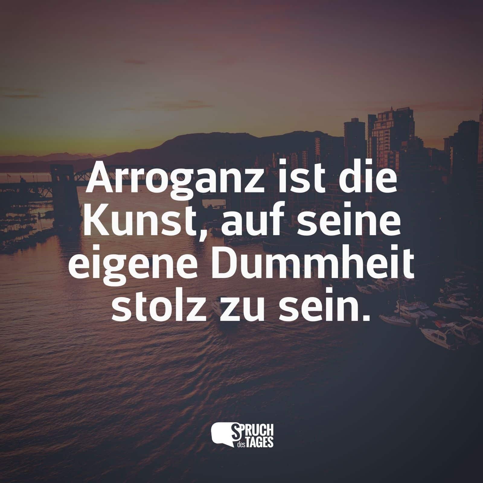 sprüche über arroganz Arroganz ist die Kunst, auf seine eigene Dummheit stolz zu sein. sprüche über arroganz