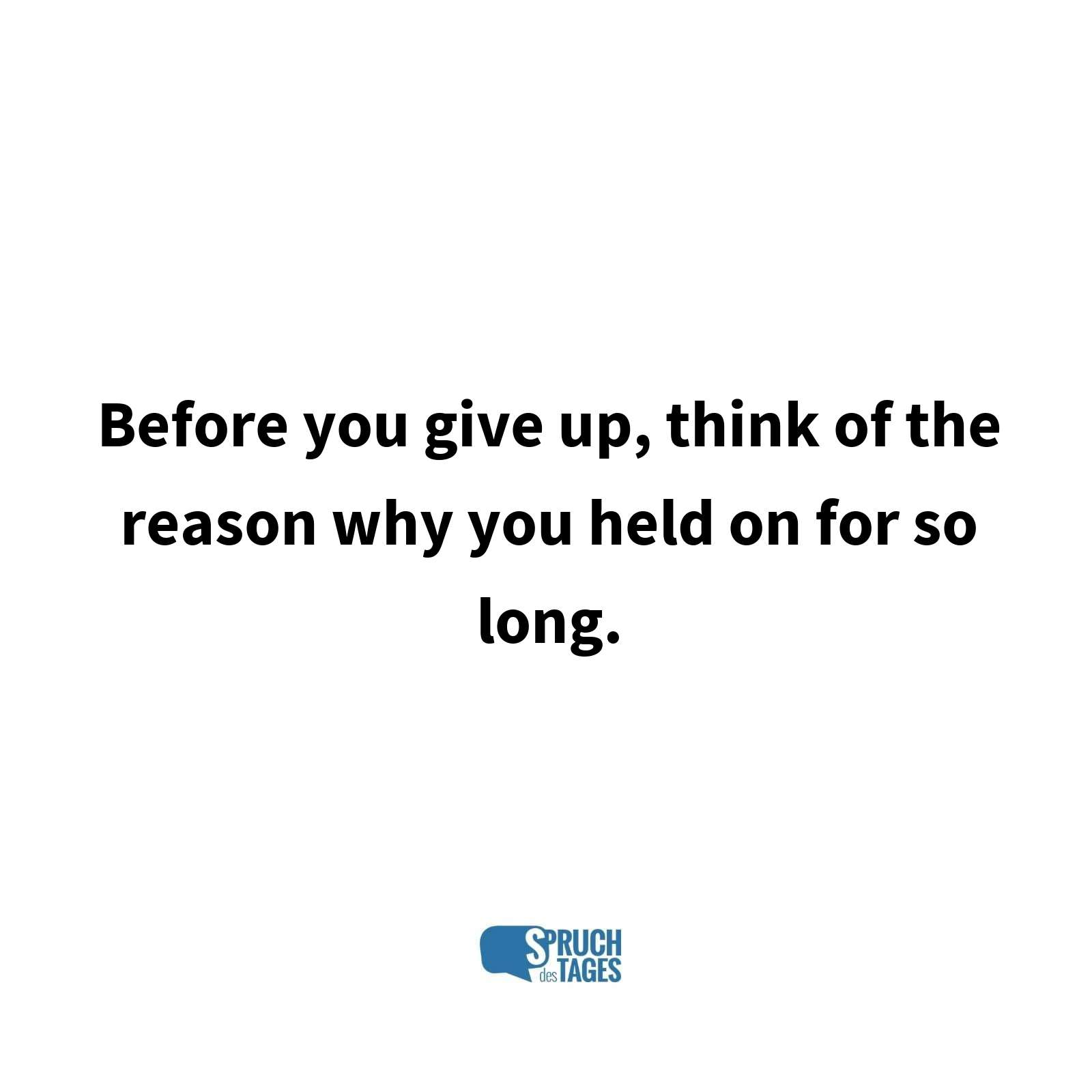Before you give up, think of the reason why you held on for so long.