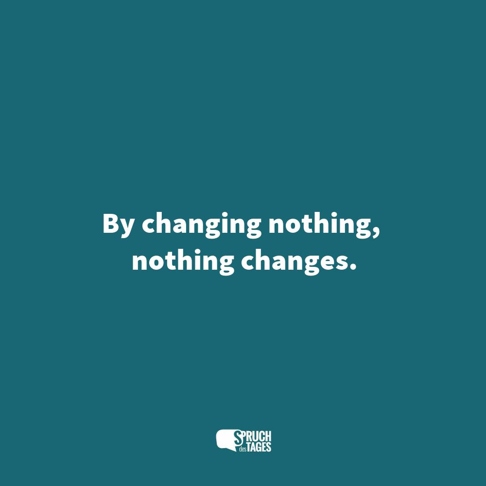 By changing nothing, nothing changes.