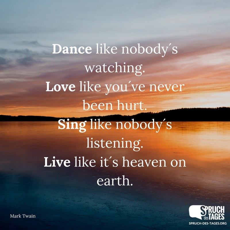 sprüche mark twain englisch Dance like nobody´s watching. Love like you´ve never been hurt  sprüche mark twain englisch