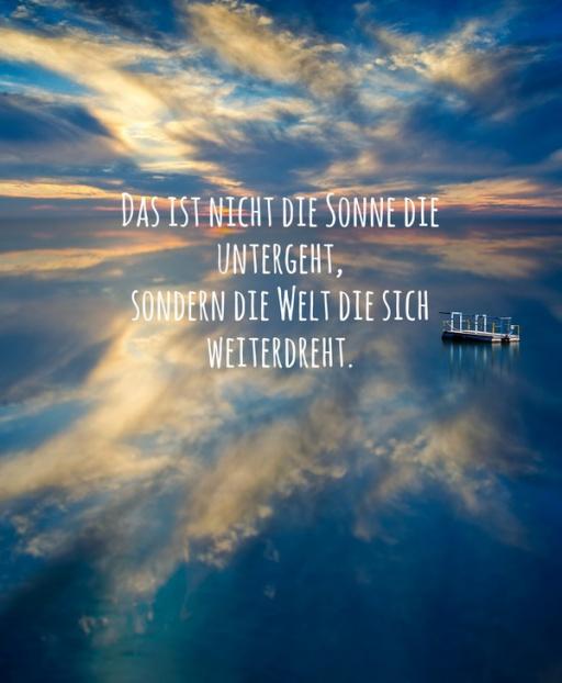 Das ist nicht die Sonne die untergeht, sondern die Welt die sich