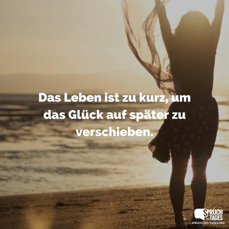 glück sprüche kurz Das Leben ist zu kurz, um das Glück auf später zu verschieben. glück sprüche kurz
