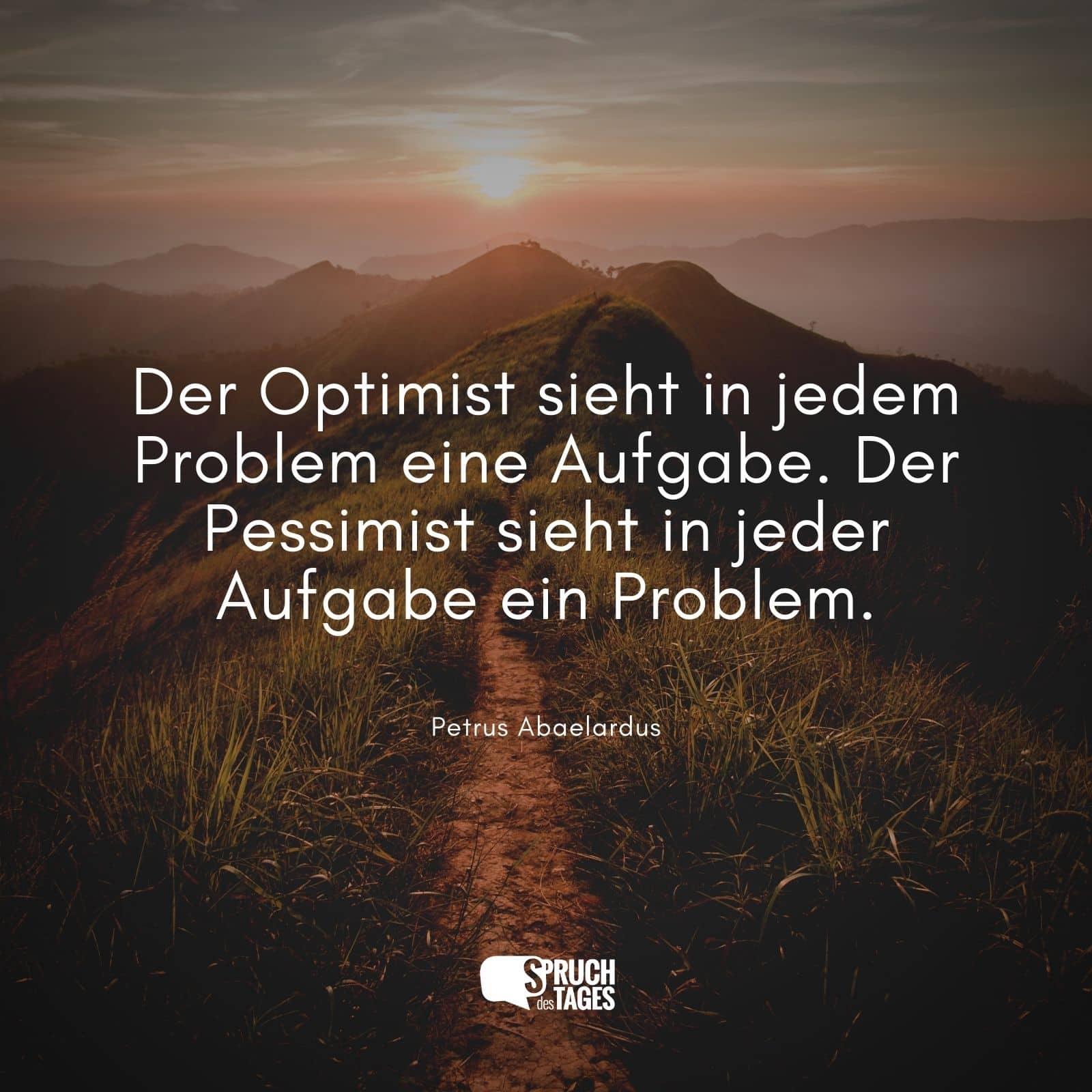 Der Optimist sieht in jedem Problem eine Aufgabe. Der Pessimist