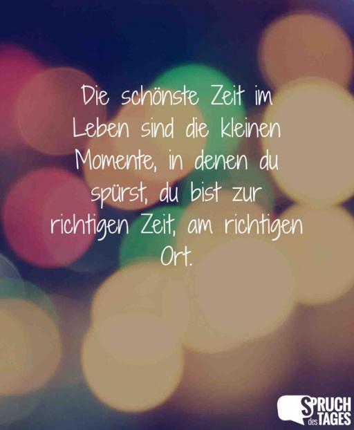 sprüche über momente im leben Die schönste Zeit im Leben sind die kleinen Momente, in denen du  sprüche über momente im leben