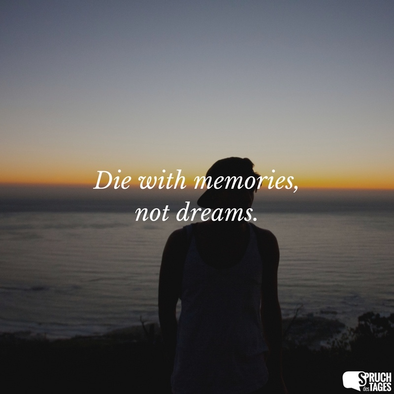 Die with memories, not dreams.