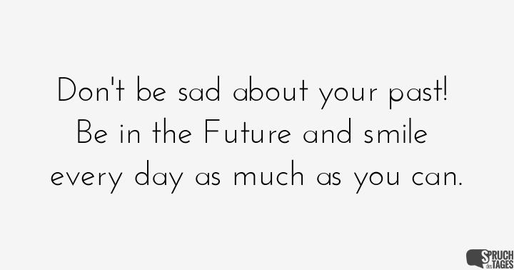 Don't be sad about your past! Be in the Future and smile every day as much as you can.