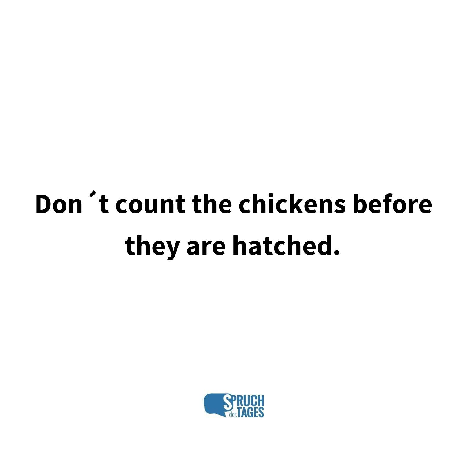 Don?t count the chickens before they are hatched.