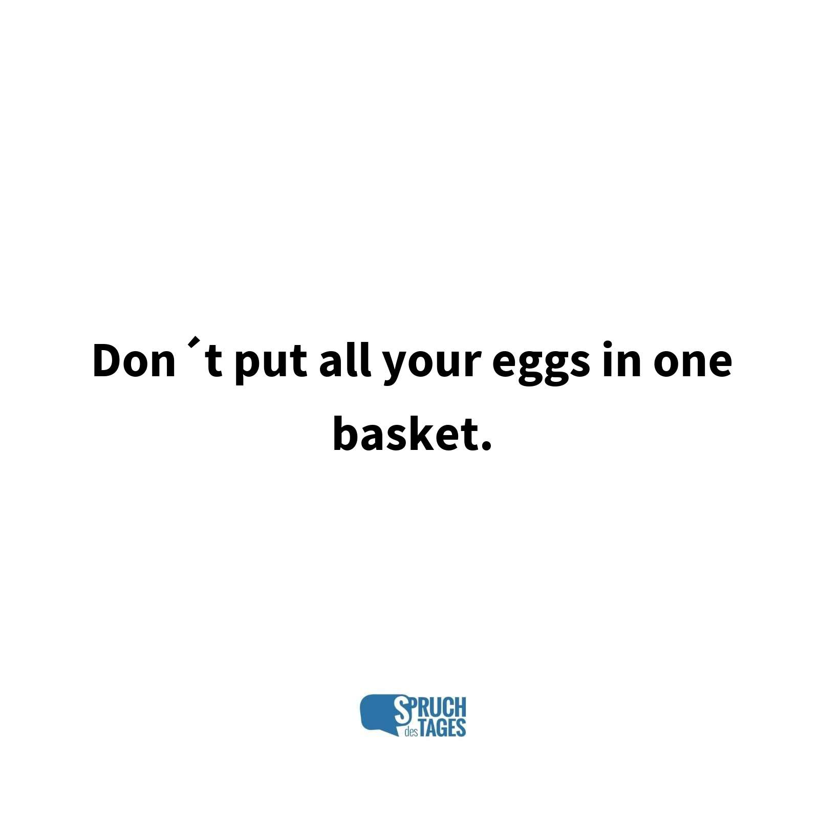 Don´t put all your eggs in one basket.