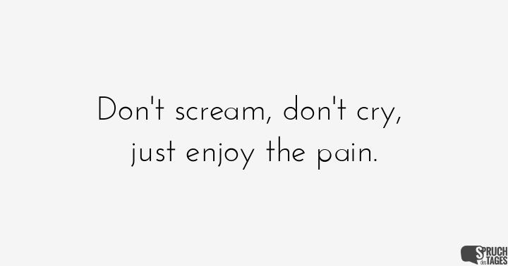 Don't scream, don't cry, just enjoy the pain.