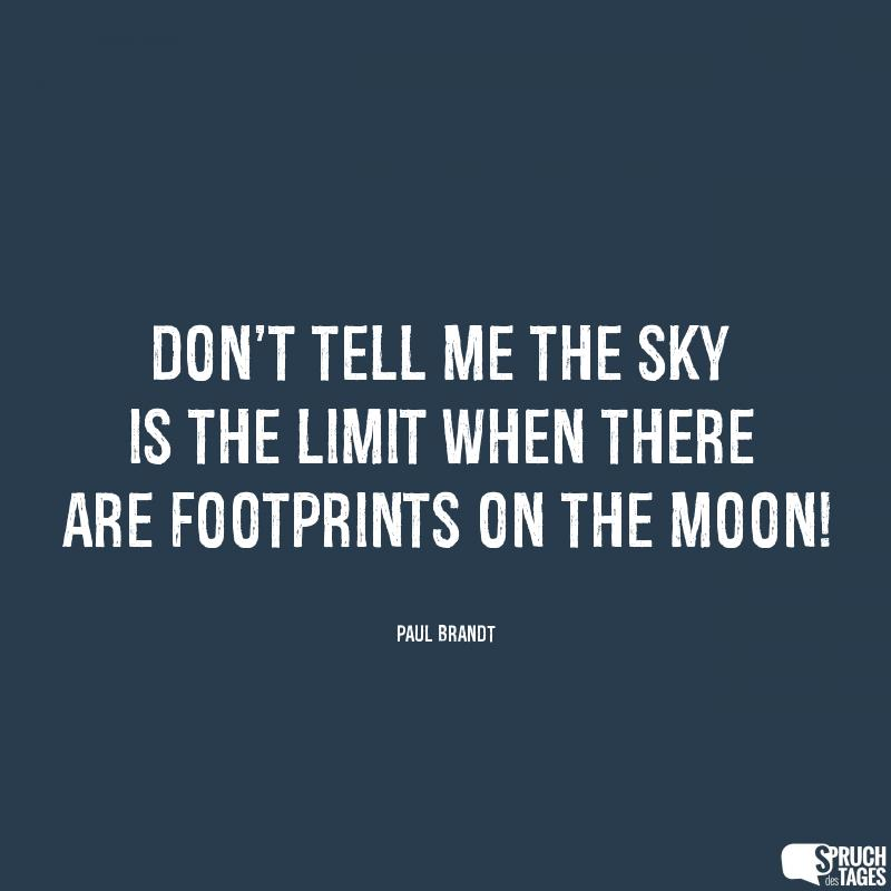 Don't tell me the sky is the limit when there are footprints on the moon!