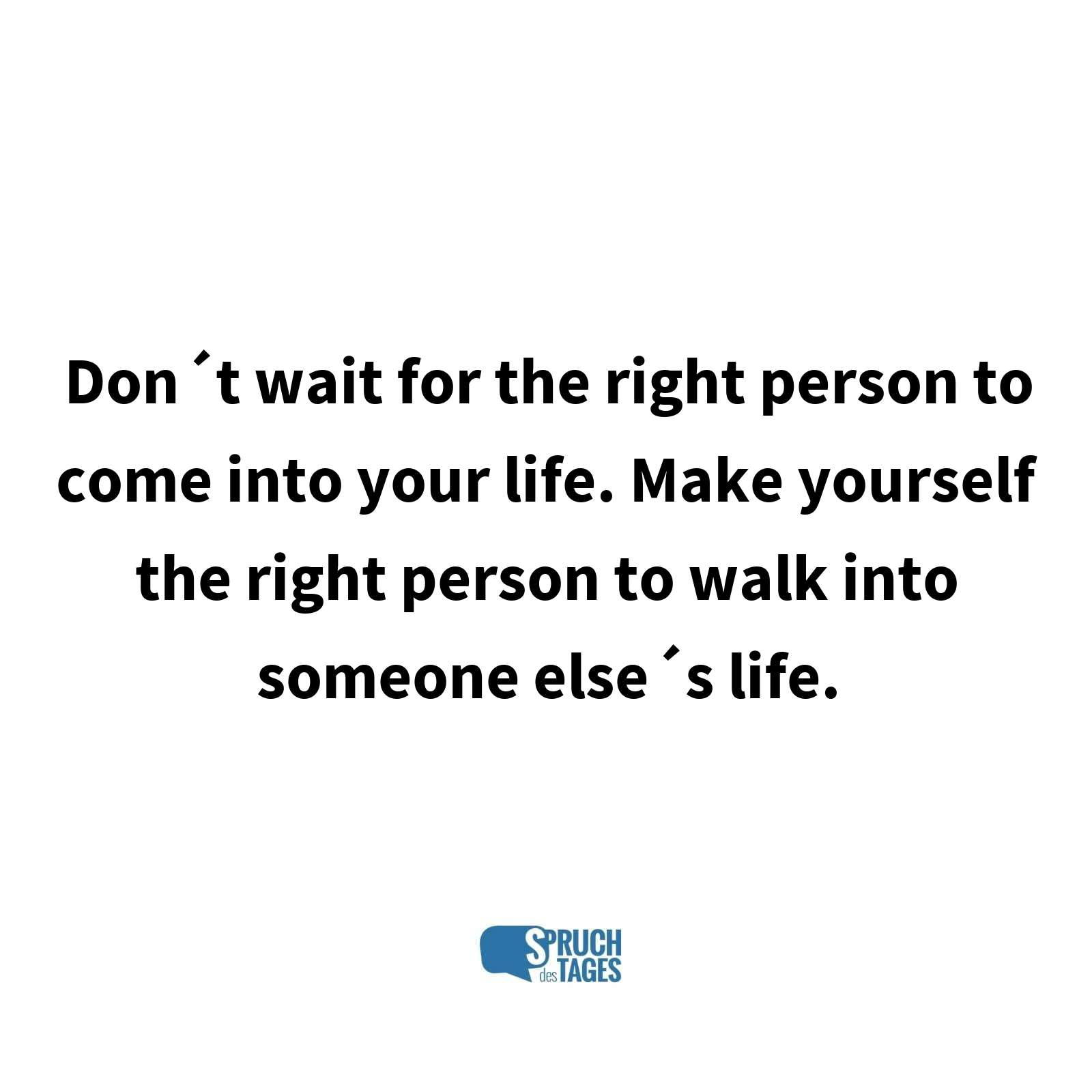 Don´t wait for the right person to come into your life. Make yourself the right person to walk into someone else´s life.