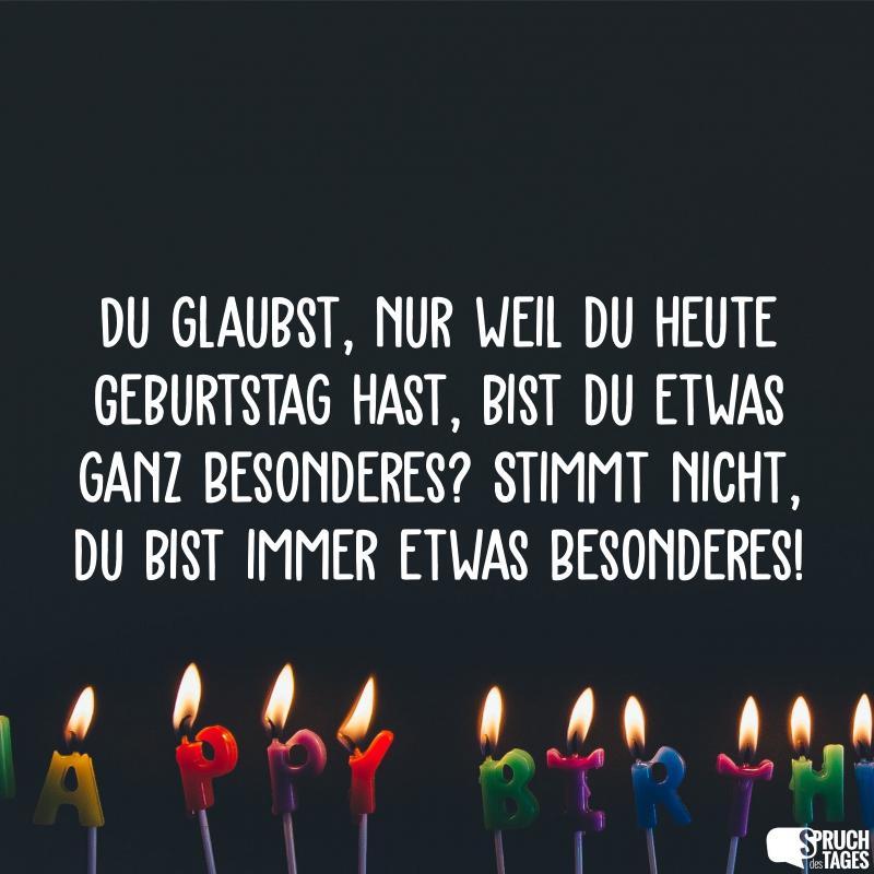 Du glaubst, nur weil du heute Geburtstag hast, bist du