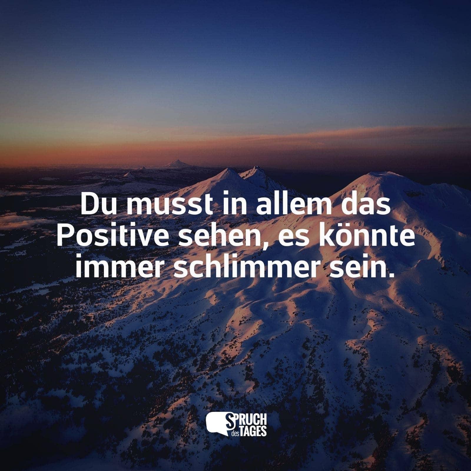 Du Musst In Allem Das Positive Sehen Es Konnte Immer Schlimmer Sein