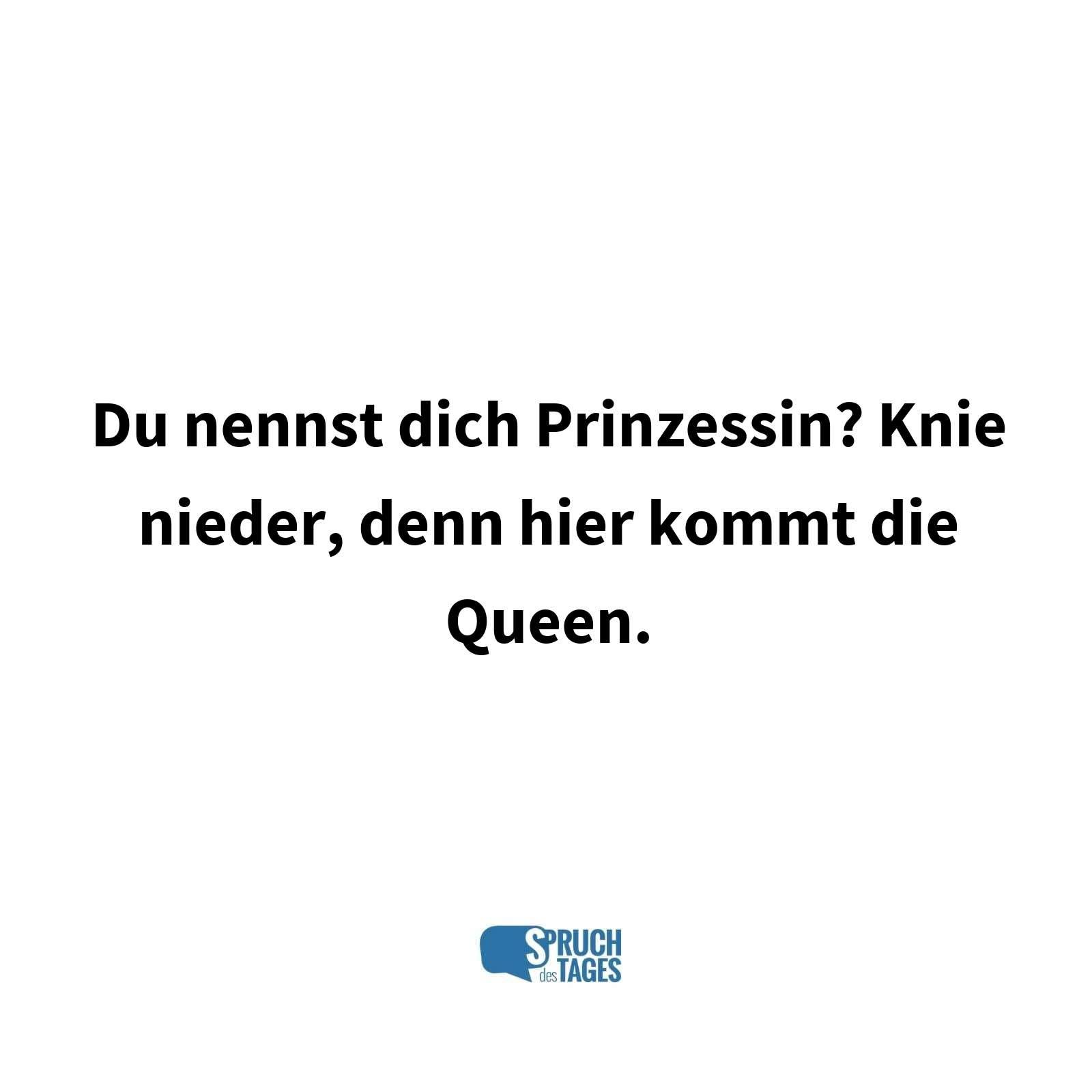 queen sprüche Du nennst dich Prinzessin? Knie nieder, denn hier kommt die Queen. queen sprüche
