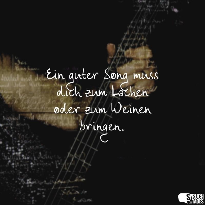 Ein guter Song muss dich zum Lachen oder zum Weinen bringen.