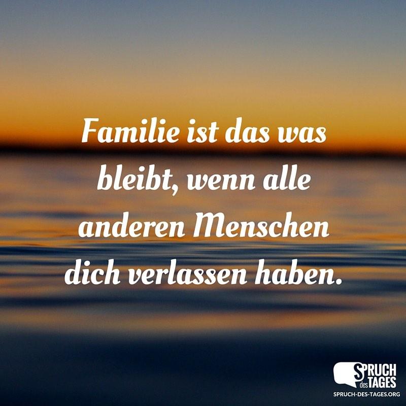 Familie ist das was bleibt, wenn alle anderen Menschen ...