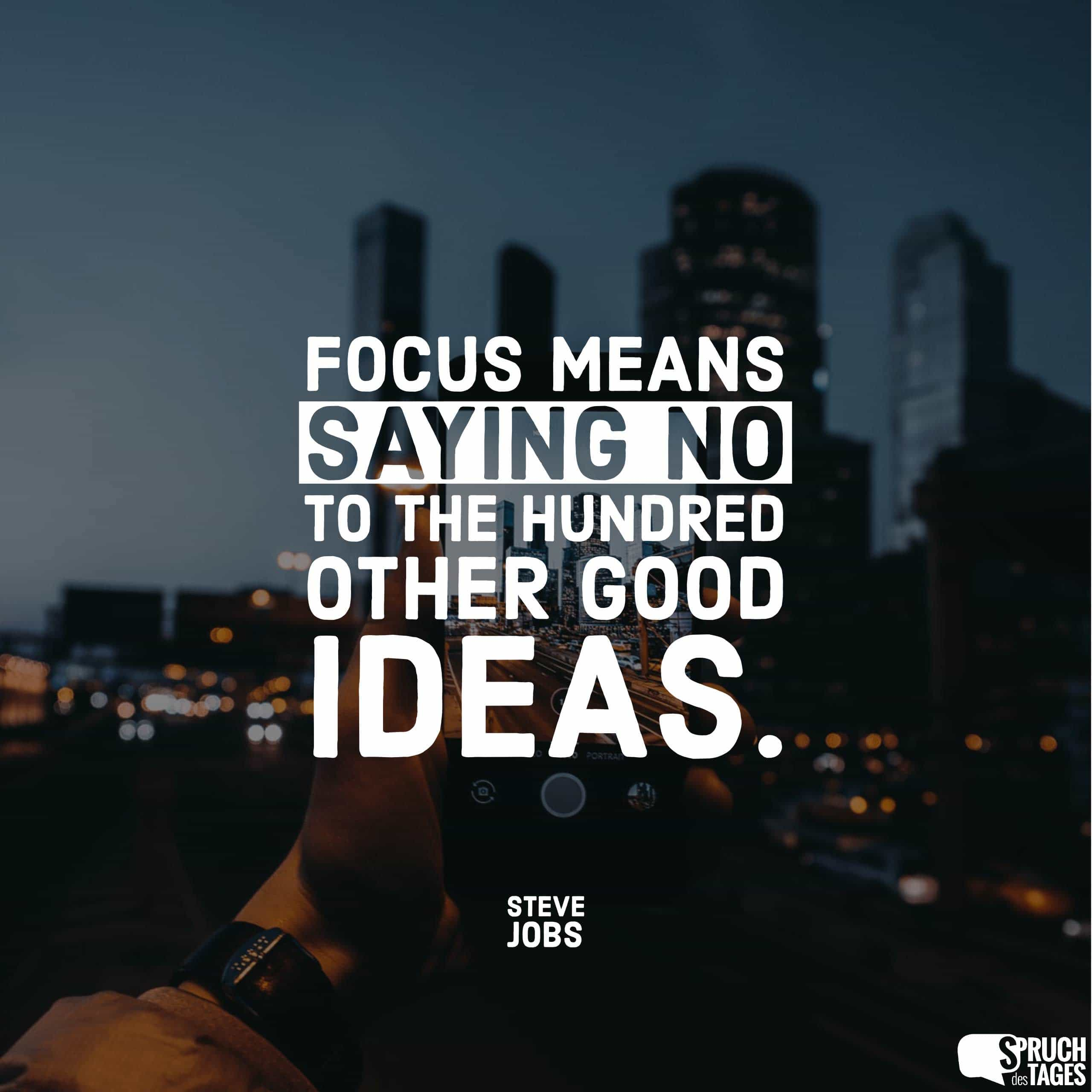 Focus means saying no to the hundred other good ideas.