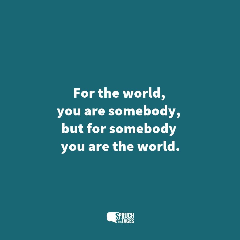 For the world, you are somebody, but for somebody you are the world.