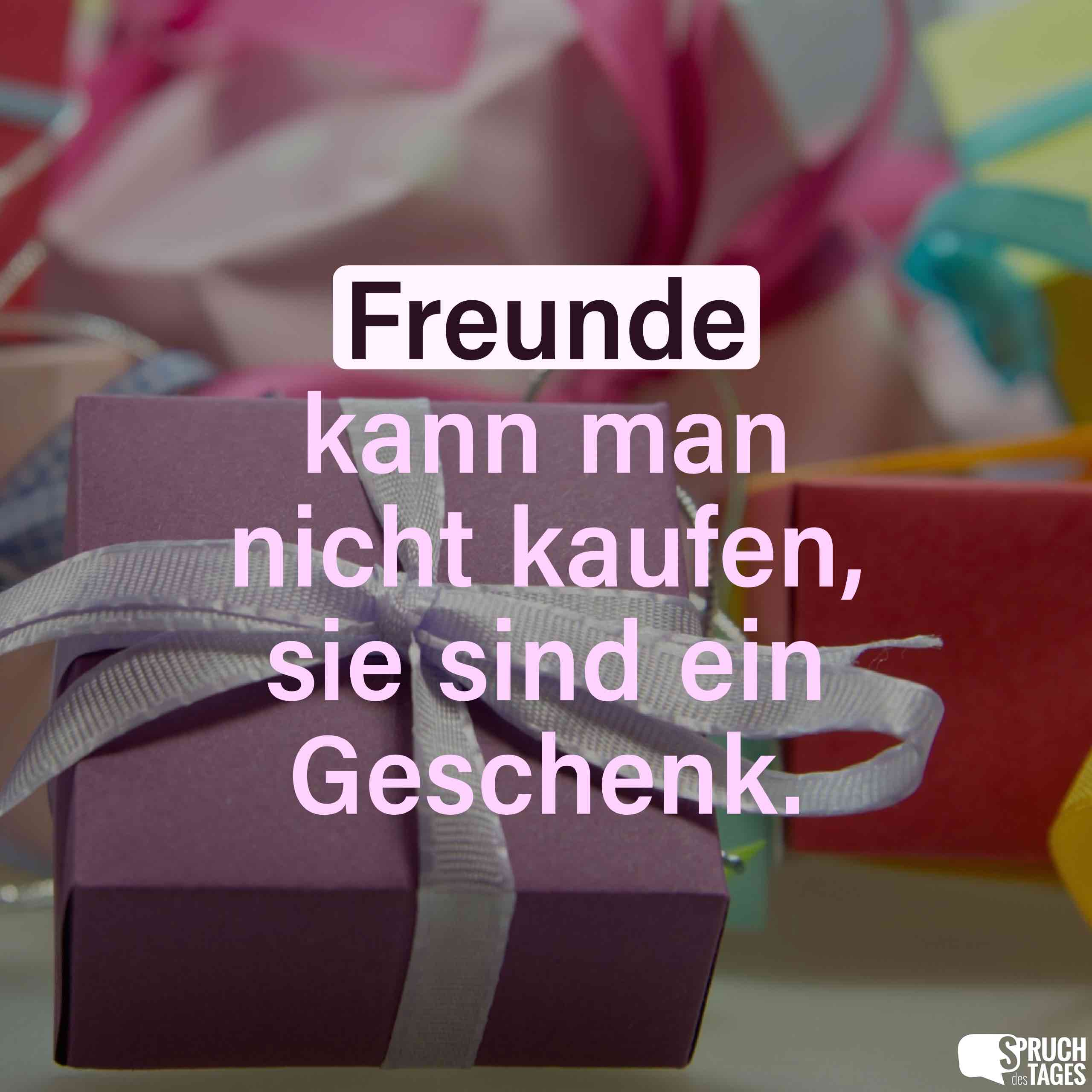 Freunde kann man nicht kaufen, sie sind ein Geschenk.