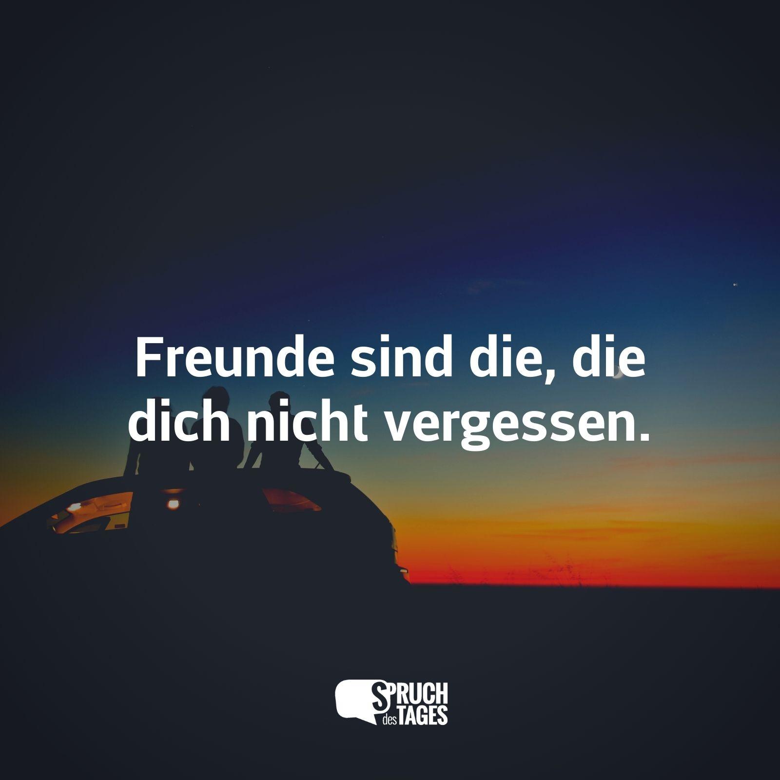 Freunde sind die, die dich nicht vergessen.