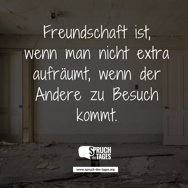 Freundschaft ist, wenn man nicht extra aufräumt, wenn der Andere