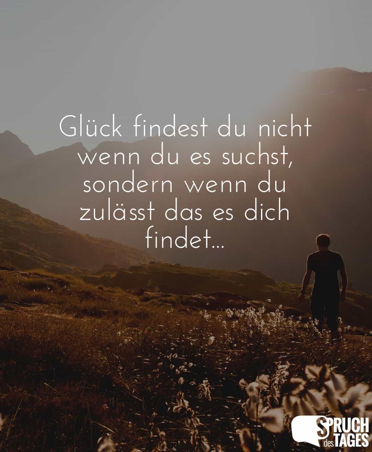 Glück findest du nicht wenn du es suchst, sondern wenn du