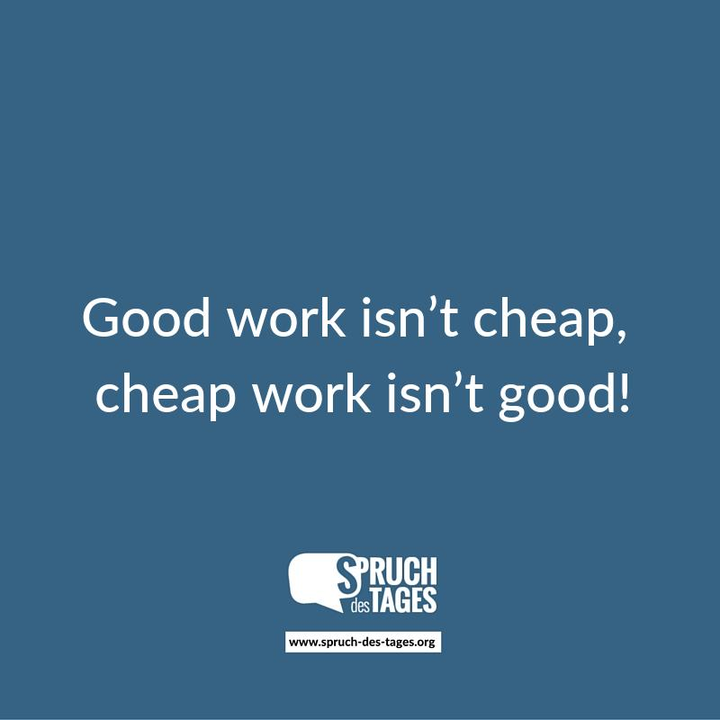Good work isn't cheap, cheap work isn't good!