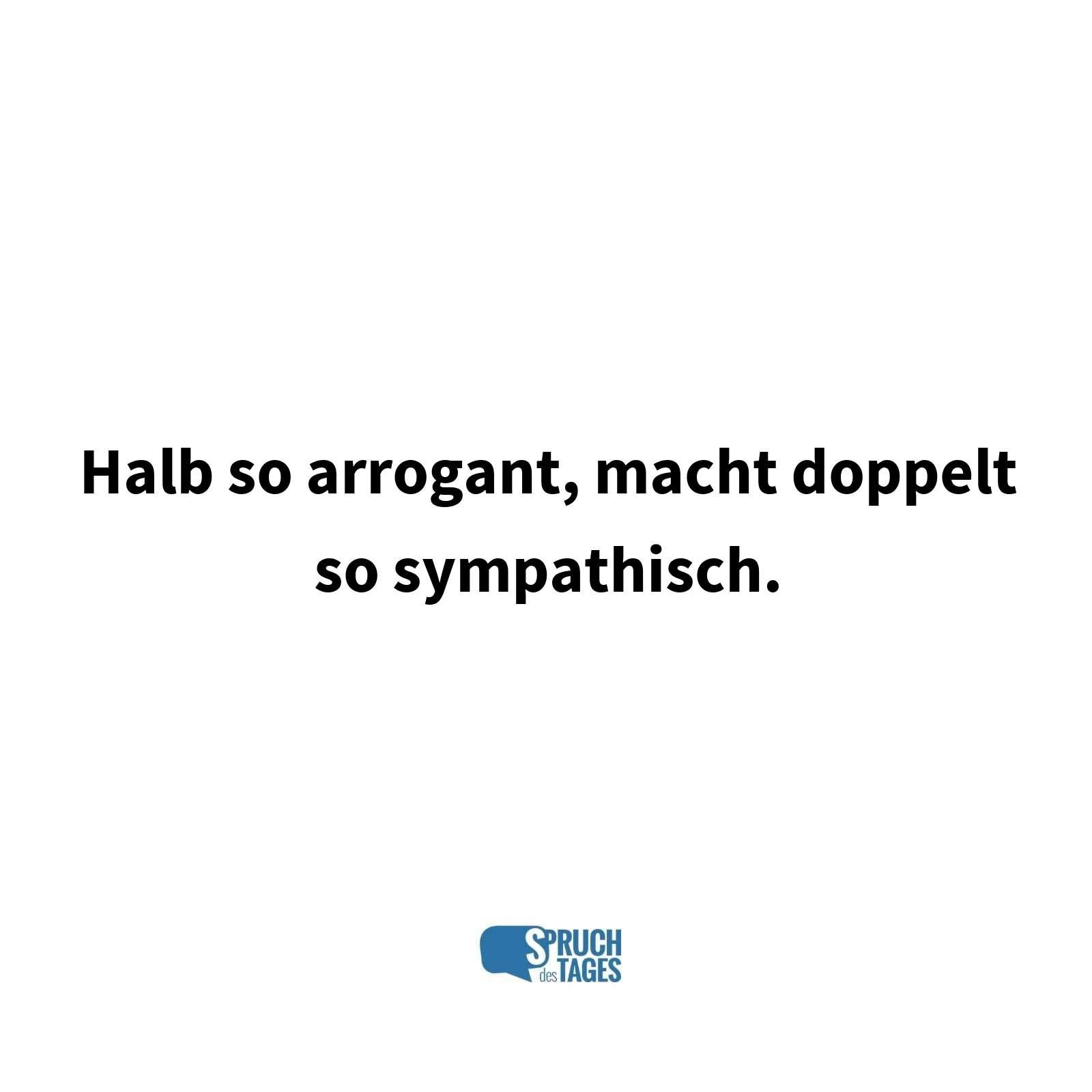 sprüche arrogant Halb so arrogant, macht doppelt so sympathisch. sprüche arrogant
