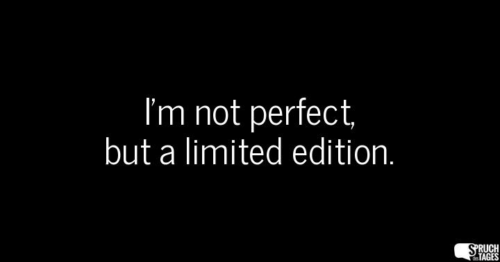 I'm not perfect, but a limited edition.