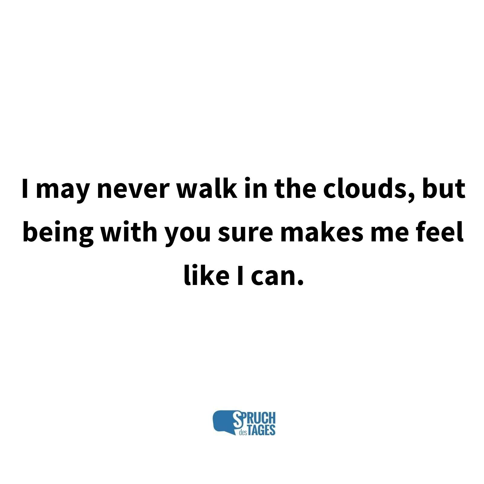 I may never walk in the clouds, but being with you sure makes me feel like I can.