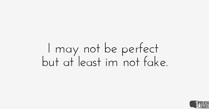 I may not be perfect but at least im not fake.