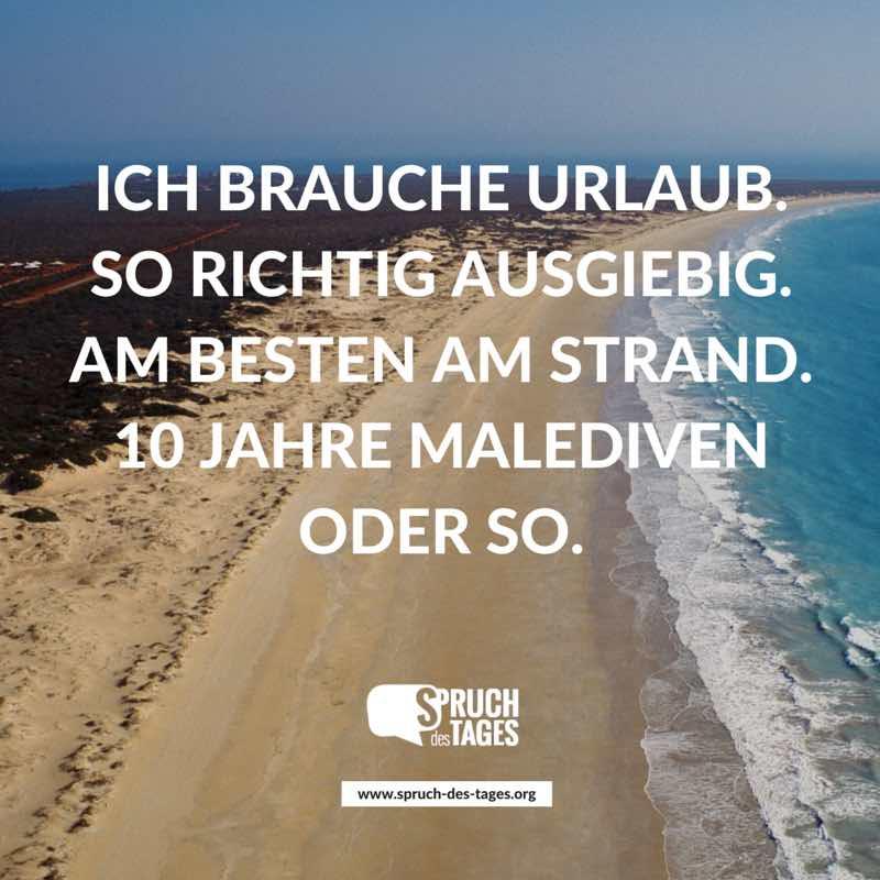 Ich brauche urlaub so richtig ausgiebig am besten am strand 10 jahre malediven oder so - Spruch urlaub ...