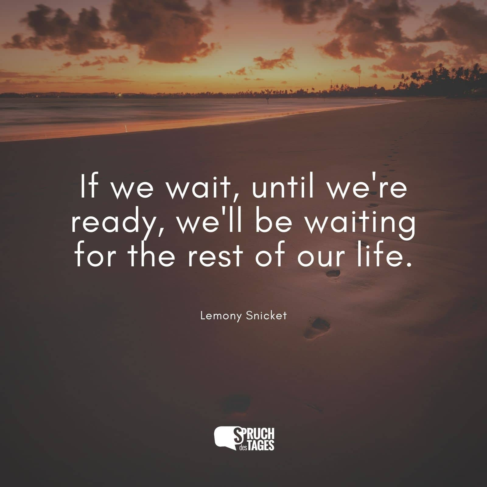 If we wait, until we're ready, we'll be waiting for the rest of our life.