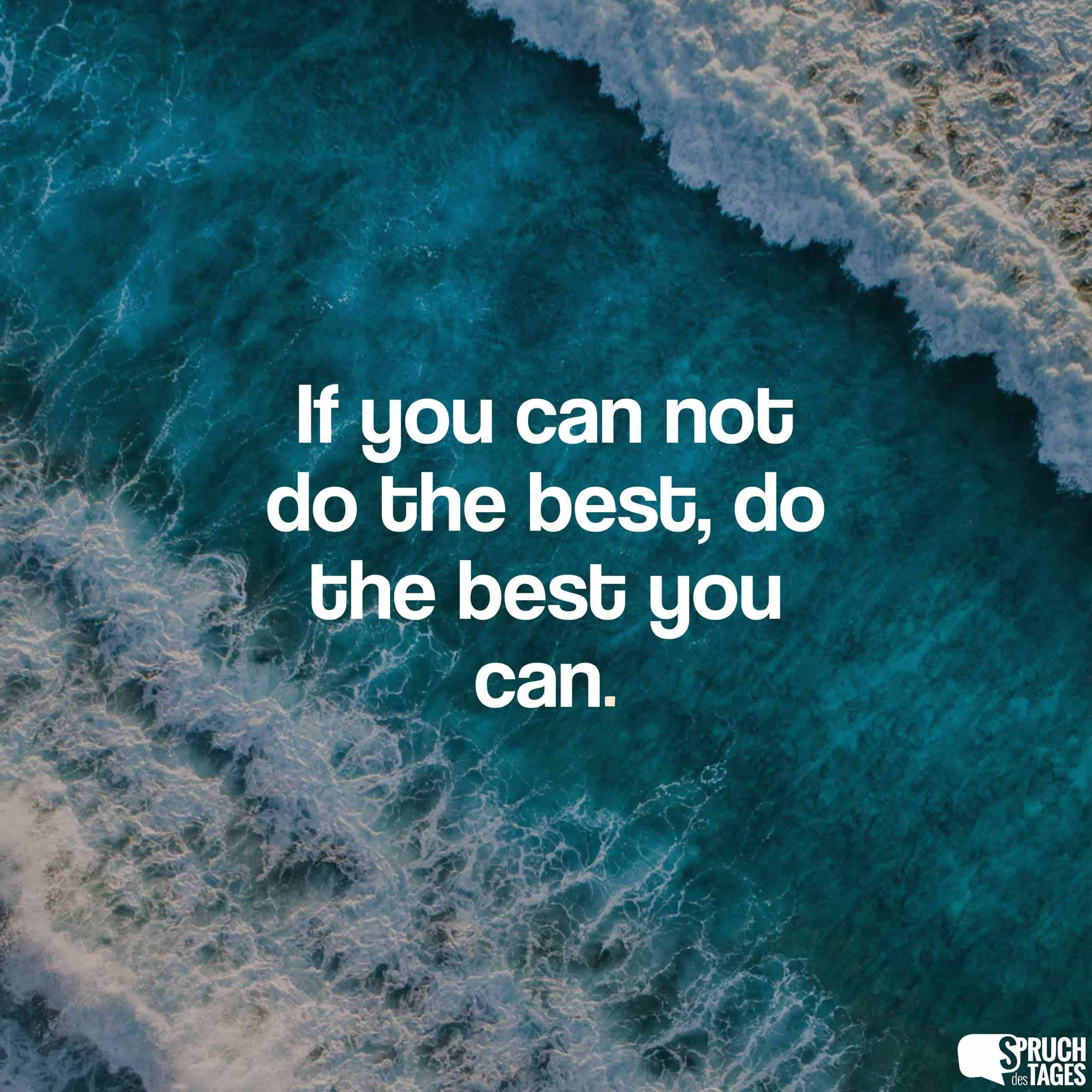 If you can not do the best, do the best you can.