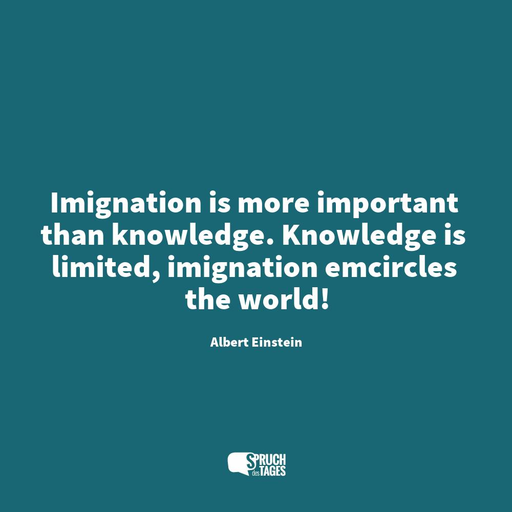 Imignation is more important than knowledge. Knowledge is limited, imignation emcircles the world!