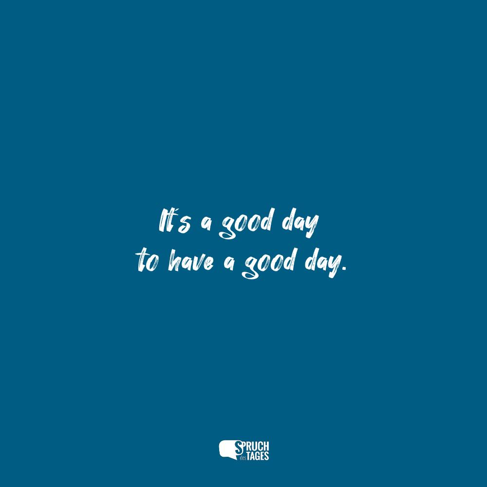 It´s a good day to have a good day.