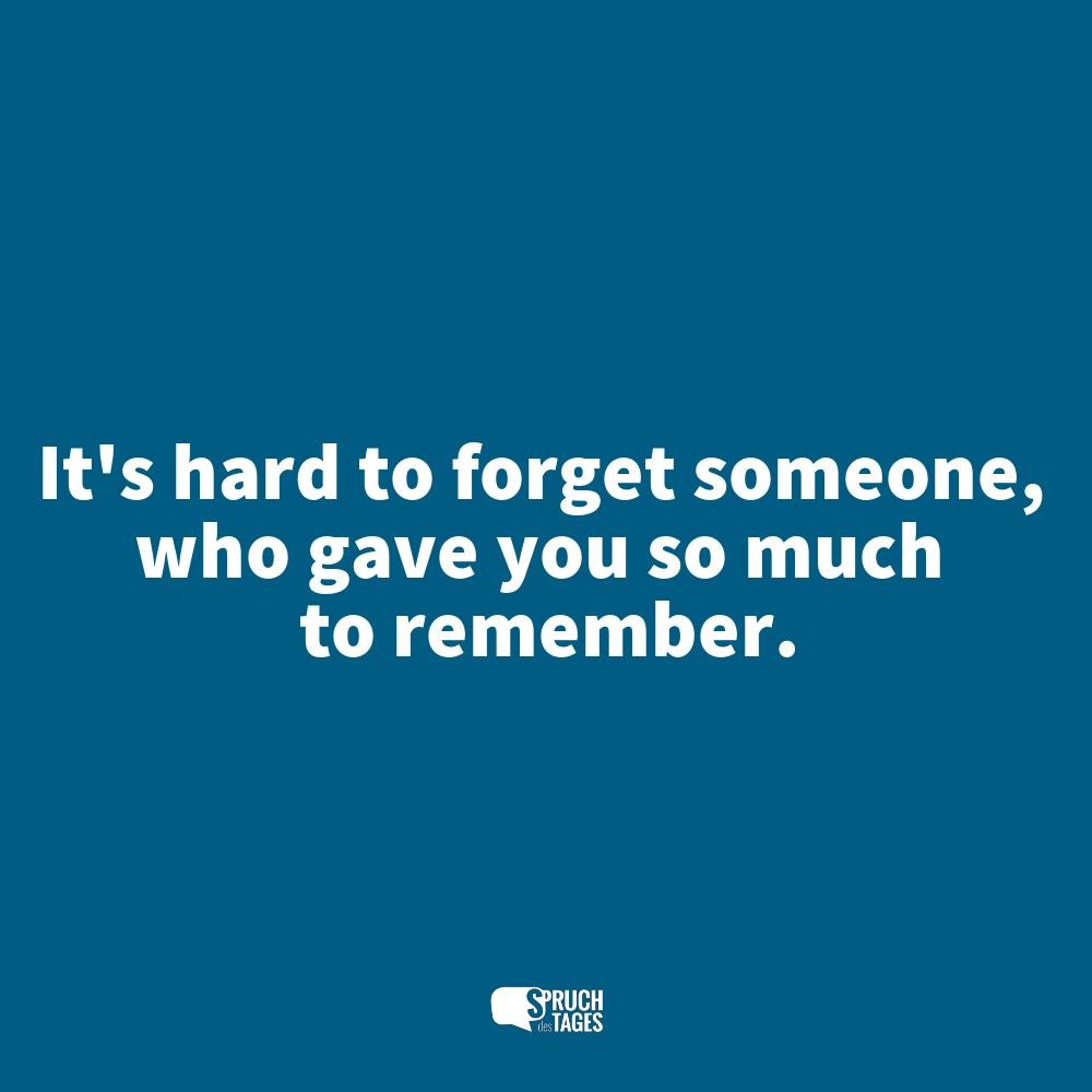 It's hard to forget someone, who gave you so much to remember.