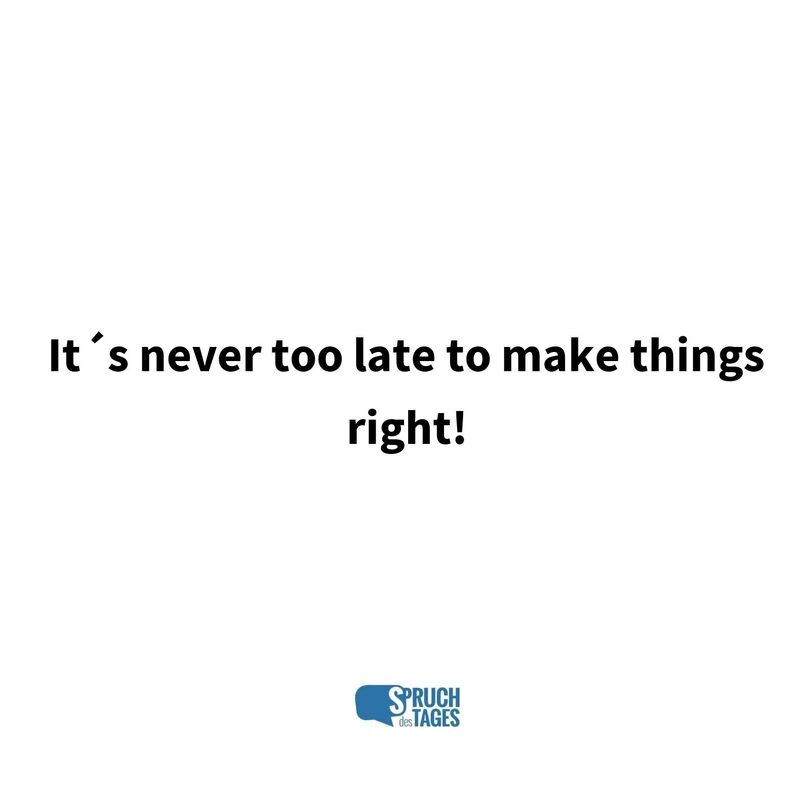 It´s never too late to make things right!