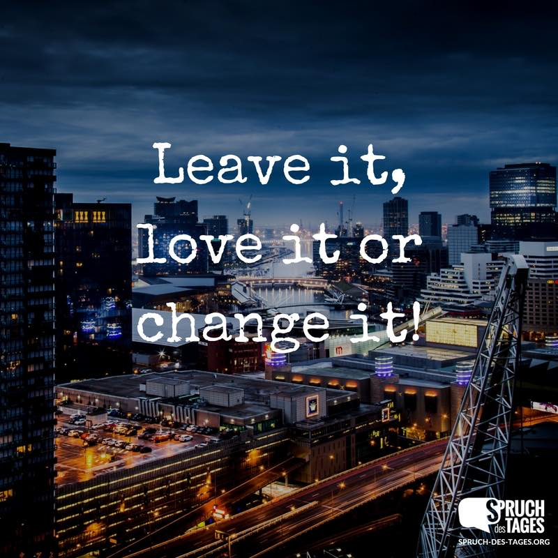 Leave it, love it or change it!