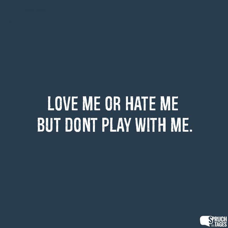 Love me or hate me but dont play with me.