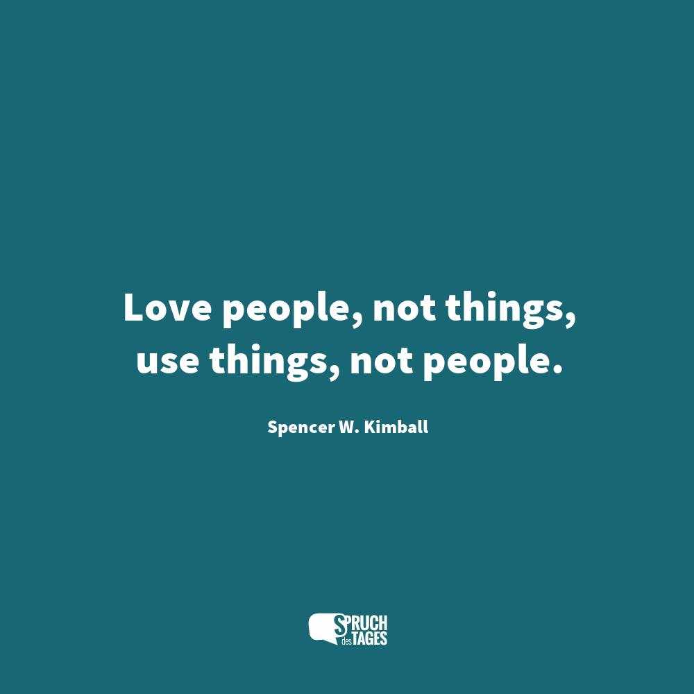 Love People not things, use things not people.