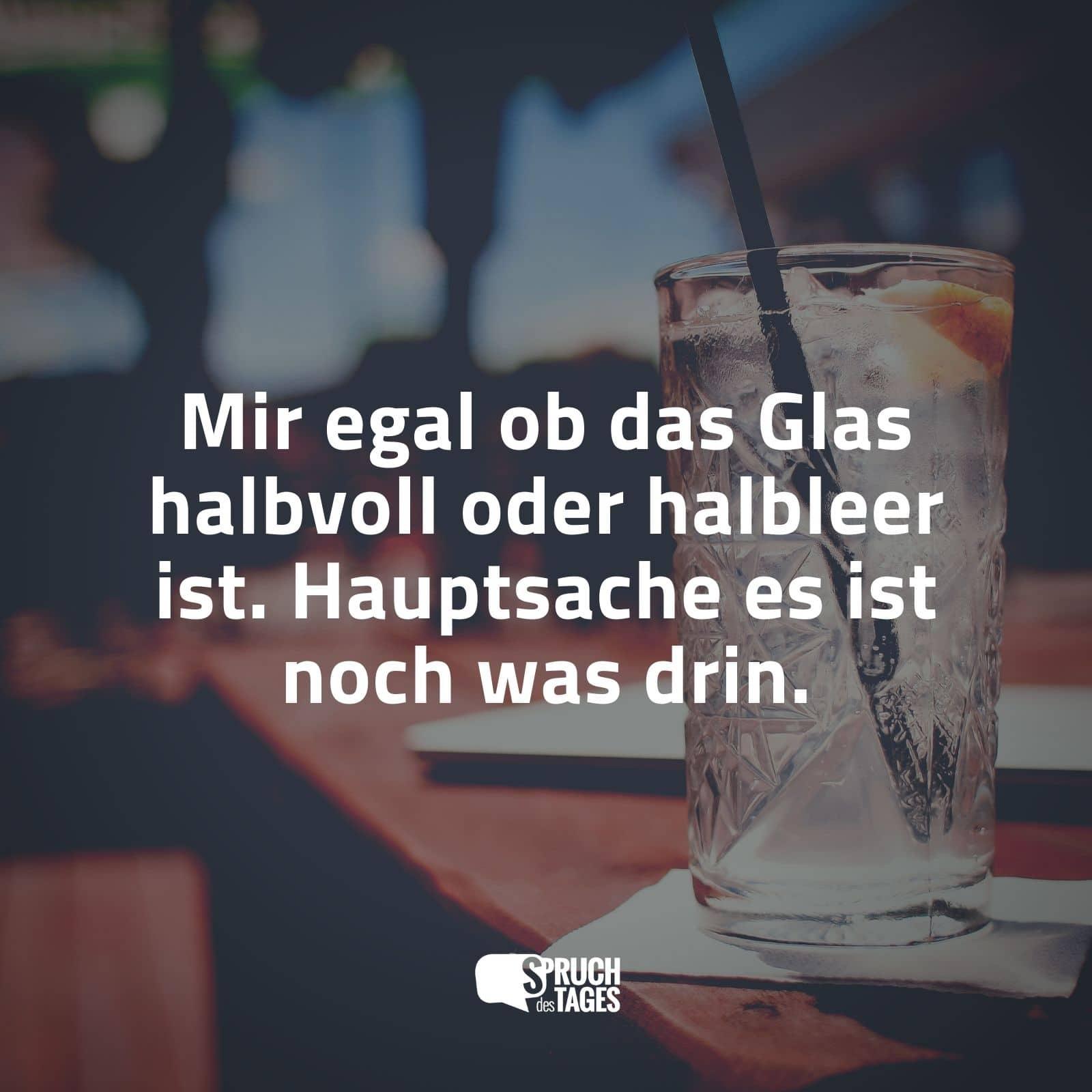 Mir Egal Ob Das Glas Halbvoll Oder Halbleer Ist. Hauptsache Es Ist Noch Was  Drin