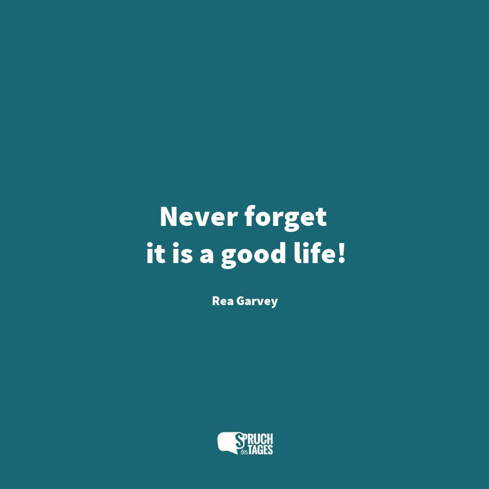 Never forget it is a good life!