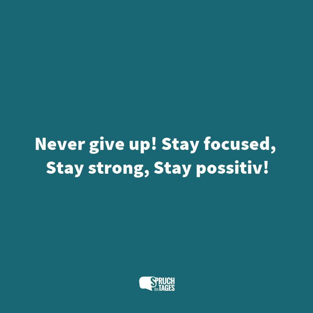 Never give up! Stay focused, Stay strong, Stay possitiv!