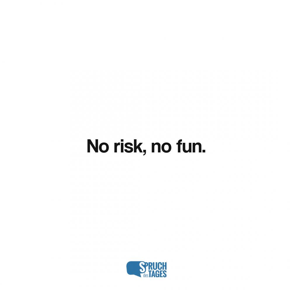 No risk, no fun.