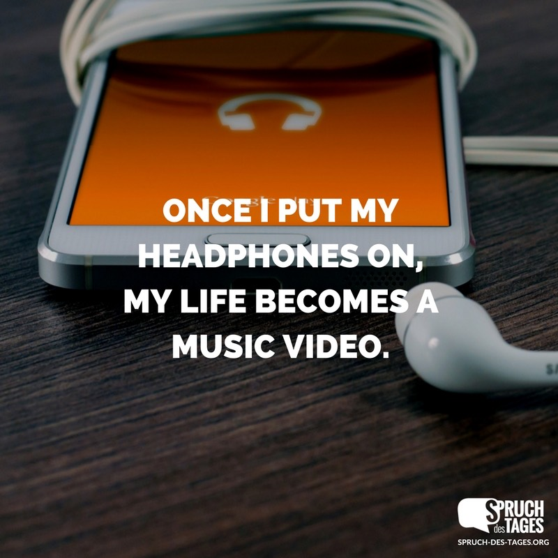 Once I put my headphones on, my life becomes a music video.