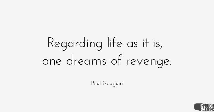 Regarding life as it is, one dreams of revenge.