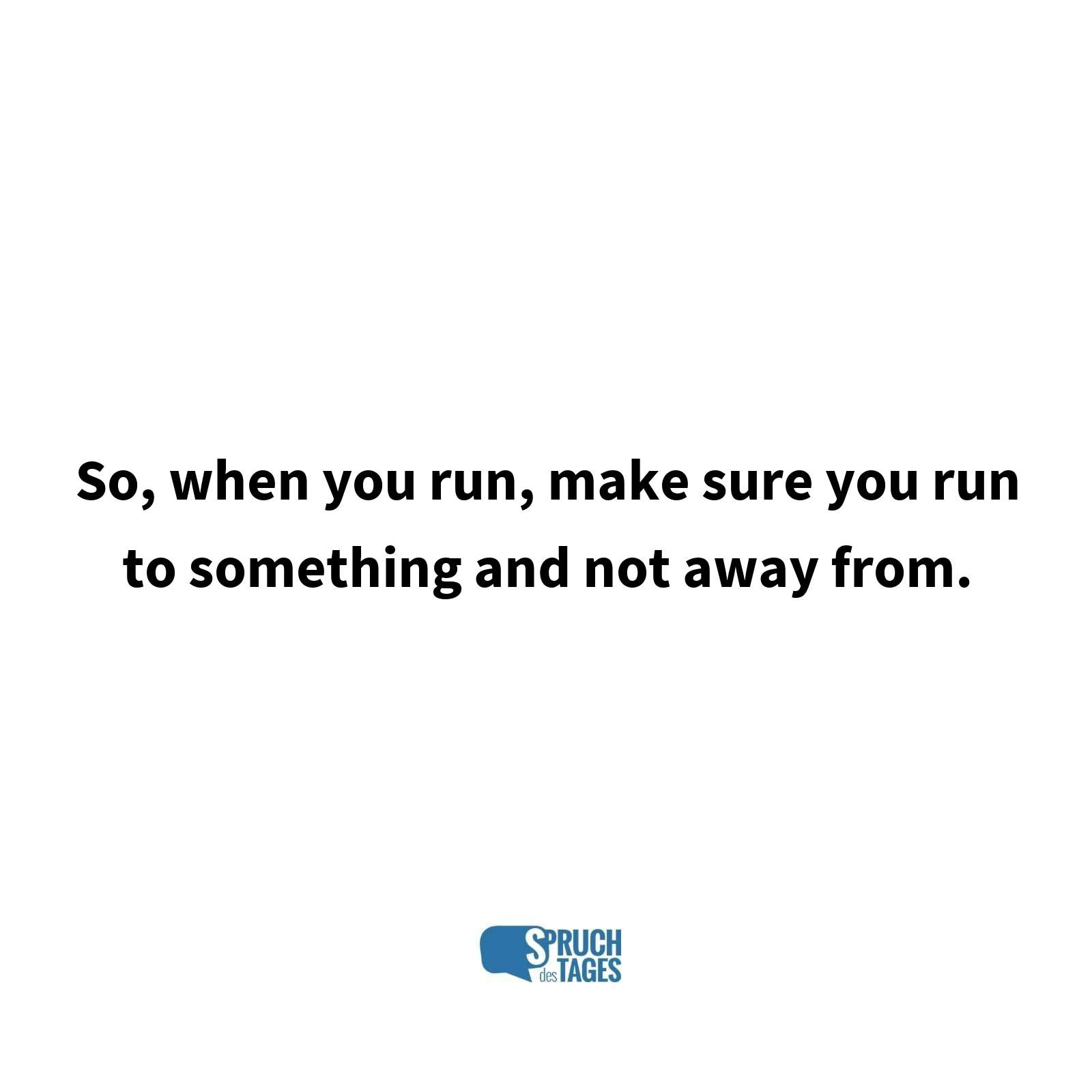So,when you run, make sure you run to something and not away from.
